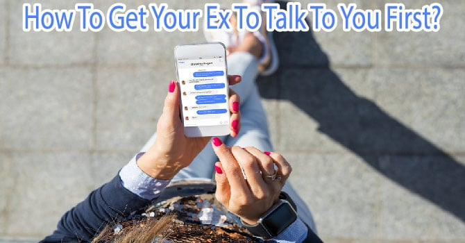How To Get Your Ex To Talk To You First