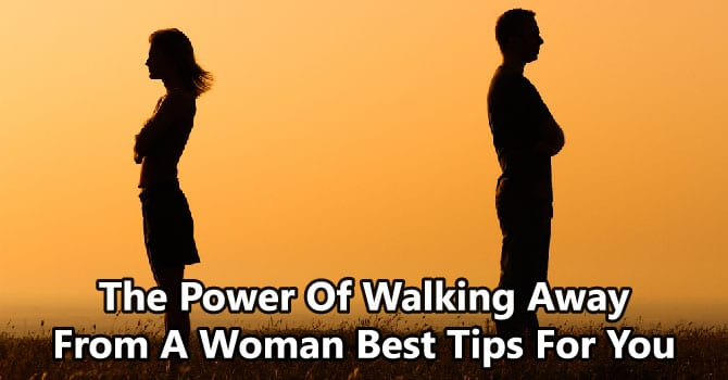 The Power Of Walking Away From A Woman