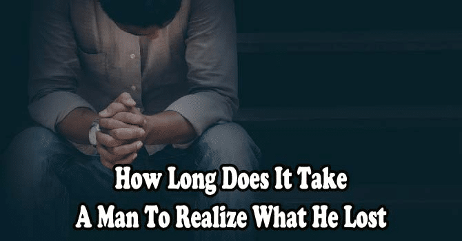 How Long Does It Take a Man To Realize What He Lost